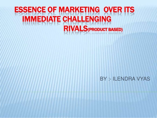 ESSENCE OF MARKETING OVER ITS IMMEDIATE CHALLENGING RIVALS(PRODUCT BASED)  BY :- ILENDRA VYAS