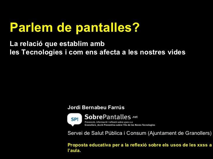 Parlem de pantalles? La relació que establim amb  les Tecnologies i com ens afecta a les nostres vides   Jordi Bernabeu Fa...
