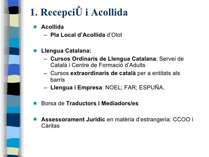1. Recepció i Acollida <ul><li>Acollida </li></ul><ul><ul><li>Pla Local d'Acollida  d'Olot </li></ul></ul><ul><li>Llengua ...