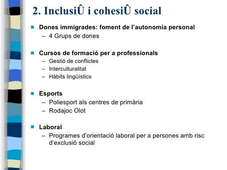 2. Inclusió i cohesió social <ul><li>Dones immigrades: foment de l'autonomia personal </li></ul><ul><ul><li>4 Grups de don...