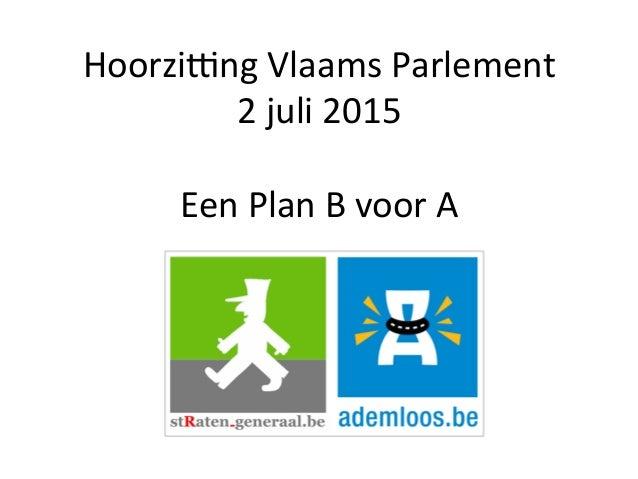 Hoorzi&ng  Vlaams  Parlement   2  juli  2015      Een  Plan  B  voor  A