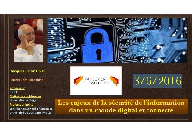 Les enjeux de la sécurité de l'information dans un monde digital et connecté JacquesFolonPh.D. PartnerEdgeConsulting...