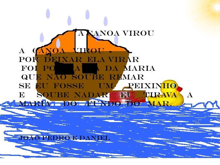 A canoa virouA CANOA VIROUPOR DEIXAR ELA VIRARFOI POR CAUSA DA MARIAQUE NÃO SOUBE remarse eu fosse  um   peixinhoe  soube ...