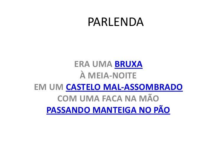 PARLENDA        ERA UMA BRUXA         À MEIA-NOITEEM UM CASTELO MAL-ASSOMBRADO    COM UMA FACA NA MÃO  PASSANDO MANTEIGA N...