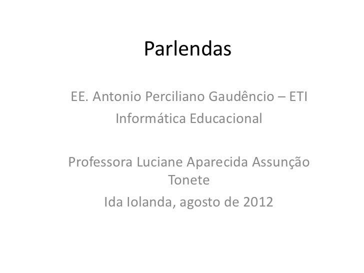 ParlendasEE. Antonio Perciliano Gaudêncio – ETI       Informática EducacionalProfessora Luciane Aparecida Assunção        ...