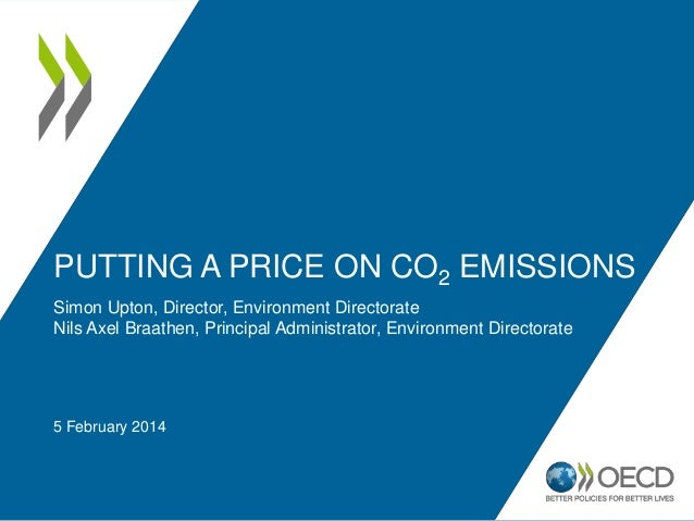 PUTTING A PRICE ON CO2 EMISSIONS Simon Upton, Director, Environment Directorate Nils Axel Braathen, Principal Administrato...