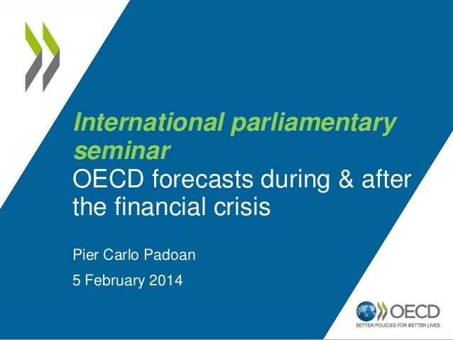 International parliamentary seminar OECD forecasts during & after the financial crisis Pier Carlo Padoan 5 February 2014