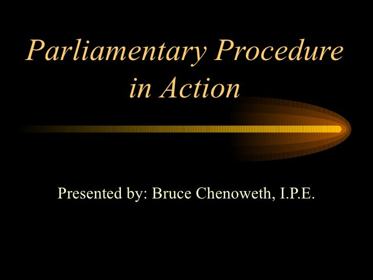 Parliamentary Procedure in Action Presented by: Bruce Chenoweth, I.P.E.