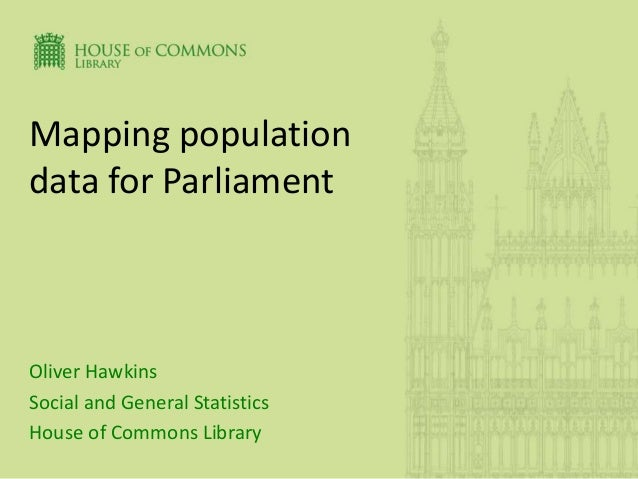 Mapping population data for Parliament Oliver Hawkins Social and General Statistics House of Commons Library