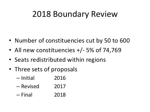 2018 Boundary Review • Number of constituencies cut by 50 to 600 • All new constituencies +/- 5% of 74,769 • Seats redistr...