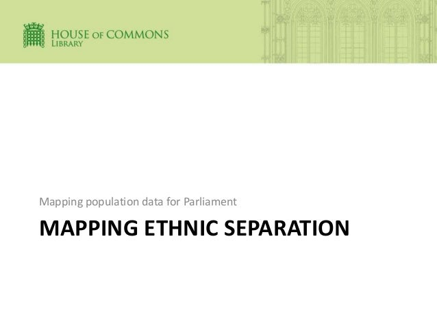 MAPPING ETHNIC SEPARATION Mapping population data for Parliament