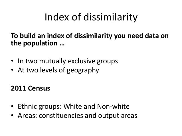 Index of dissimilarity To build an index of dissimilarity you need data on the population … • In two mutually exclusive gr...