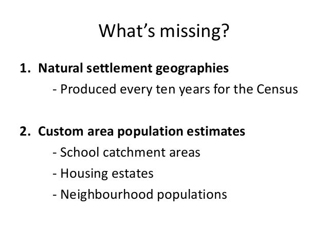 What's missing? 1. Natural settlement geographies - Produced every ten years for the Census 2. Custom area population esti...