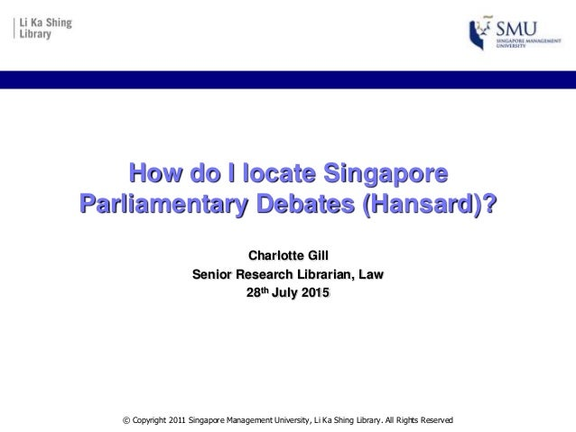 How do I locate Singapore Parliamentary Debates (Hansard)? Charlotte Gill Senior Research Librarian, Law 28th July 2015 © ...