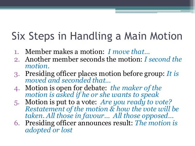 an outline of basic parliamentary procedure An outline of the items of the business to be brought before the assembly during the meeting amend to make change to a motion it can be additions, deletions, or substitutions.