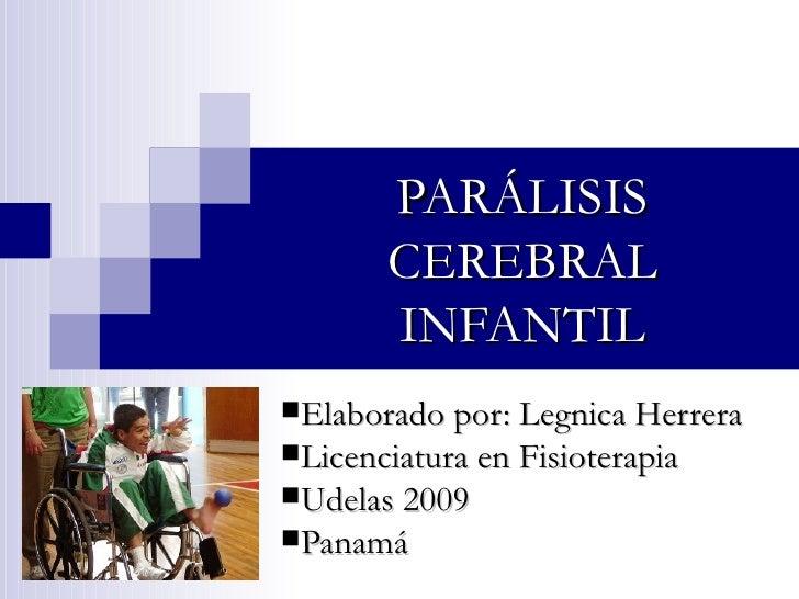 PARÁLISIS CEREBRAL INFANTIL <ul><li>Elaborado por: Legnica Herrera </li></ul><ul><li>Licenciatura en Fisioterapia </li></u...