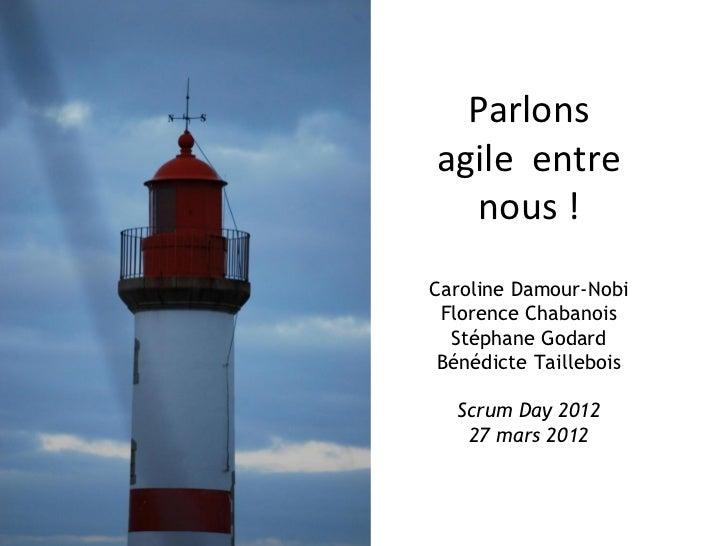 Parlonsagile entre  nous !Caroline Damour-Nobi Florence Chabanois  Stéphane Godard Bénédicte Taillebois  Scrum Day 2012   ...