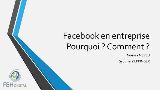Facebook en entreprise Pourquoi ? Comment ? Noëmie NEVEU Gauthier ZUPPINGER
