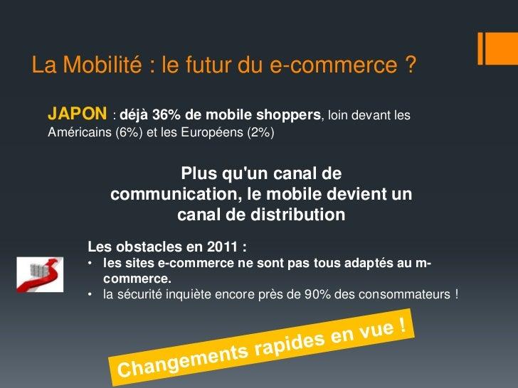 La Mobilité : le futur du e-commerce ? JAPON : déjà 36% de mobile shoppers, loin devant les Américains (6%) et les Europée...