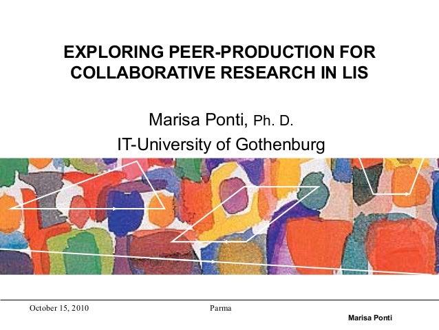 October 15, 2010 Parma Marisa Ponti EXPLORING PEER-PRODUCTION FOR COLLABORATIVE RESEARCH IN LIS Marisa Ponti, Ph. D. IT-Un...