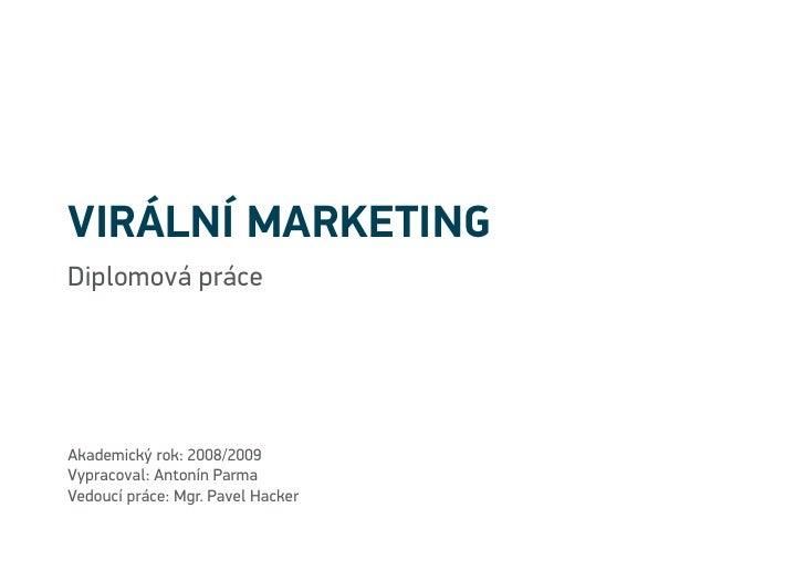 Virální marketing Diplomová práce     Akademický rok: 2008/2009 Vypracoval: Antonín Parma Vedoucí práce: Mgr. Pavel Hacker