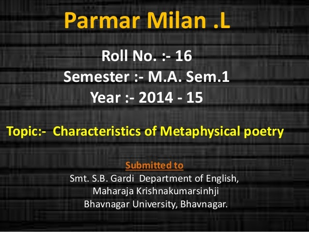 Parmar Milan .L  Roll No. :- 16  Semester :- M.A. Sem.1  Year :- 2014 - 15  Topic:- Characteristics of Metaphysical poetry...
