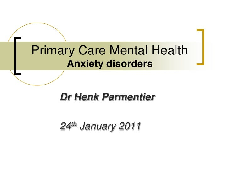 Primary Care Mental HealthAnxiety disorders<br />Dr Henk Parmentier<br />24th January 2011<br />