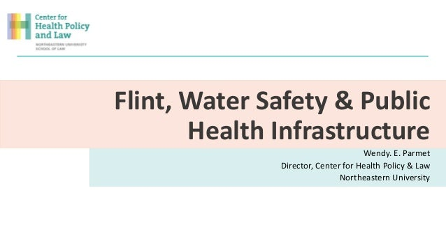 Flint, Water Safety & Public Health Infrastructure Wendy. E. Parmet Director, Center for Health Policy & Law Northeastern ...
