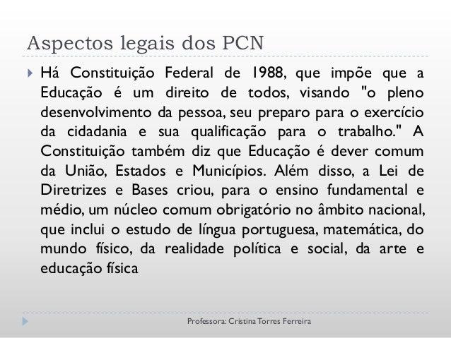 """Aspectos legais dos PCN   Há Constituição Federal de 1988, que impõe que a    Educação é um direito de todos, visando """"o ..."""