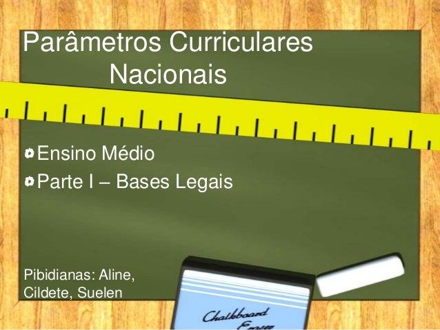 Parâmetros Curriculares Nacionais Ensino Médio Parte I – Bases Legais Pibidianas: Aline, Cildete, Suelen