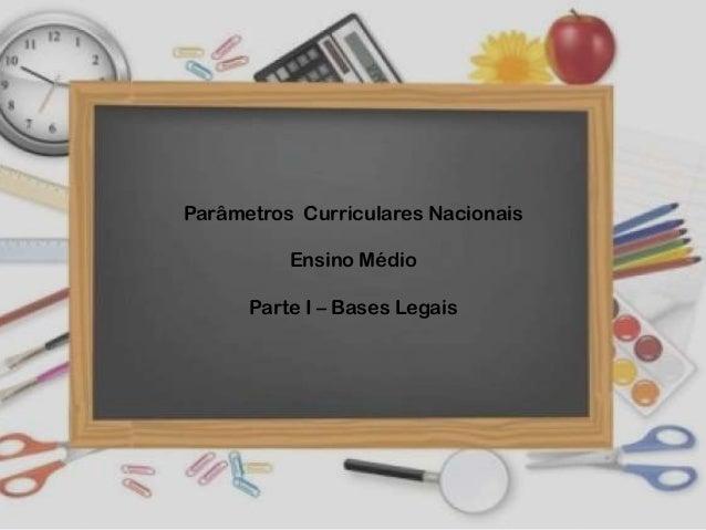 Parâmetros Curriculares Nacionais Ensino Médio Parte I – Bases Legais