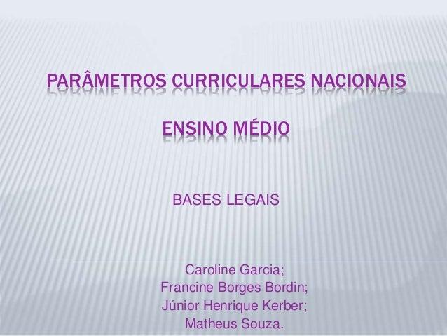 PARÂMETROS CURRICULARES NACIONAIS ENSINO MÉDIO BASES LEGAIS Caroline Garcia; Francine Borges Bordin; Júnior Henrique Kerbe...