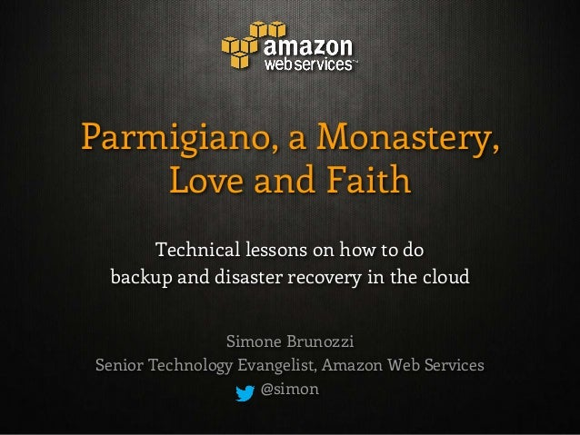 Parmigiano, a Monastery,    Love and Faith     Technical lessons on how to do backup and disaster recovery in the cloud   ...