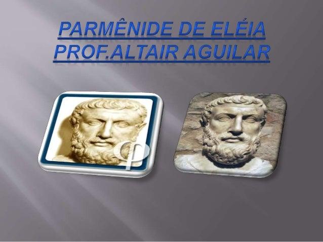  Parménides de Eleia (em grego Παρμενίδης ὁ  Ἐλεάτης) (530 a.C. - 460 a.C. ) foi um filósofo  grego natural de Eléia, uma...