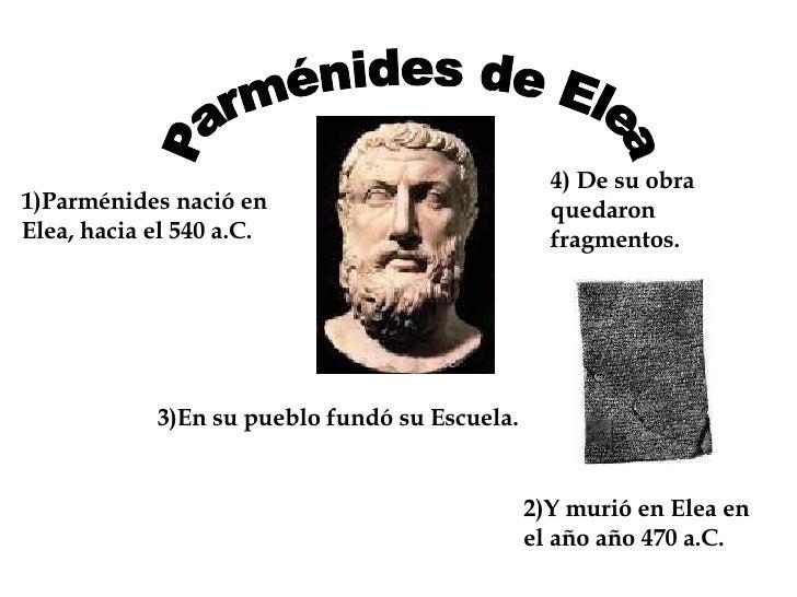 Parménides de Elea 1)Parménides nació en Elea, hacia el 540 a.C. 2)Y murió en Elea en el año año 470 a.C. 3)En su pueblo f...
