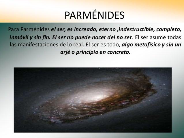 PARMÉNIDES Para Parménides el ser, es increado, eterno ,indestructible, completo, inmóvil y sin fin. El ser no puede nacer...