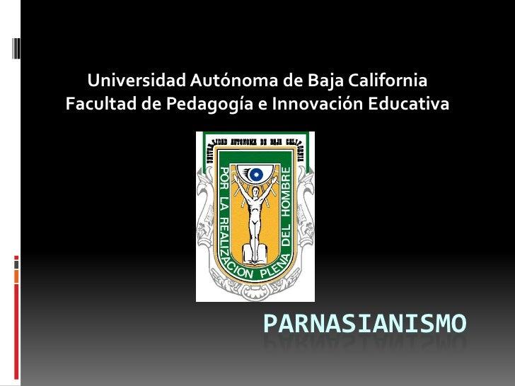 Universidad Autónoma de Baja California<br />Facultad de Pedagogía e Innovación Educativa<br />Parnasianismo <br />