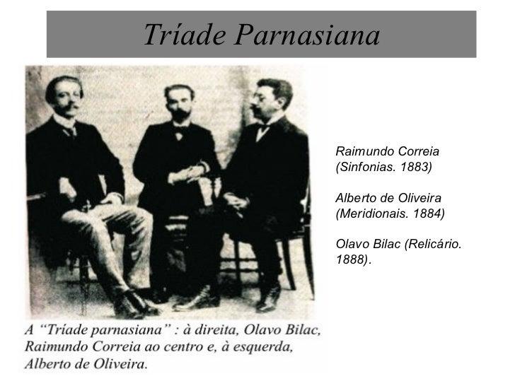 Tríade Parnasiana Raimundo Correia (Sinfonias. 1883) Alberto de Oliveira (Meridionais. 1884)  Olavo Bilac (Relicário. 1888).