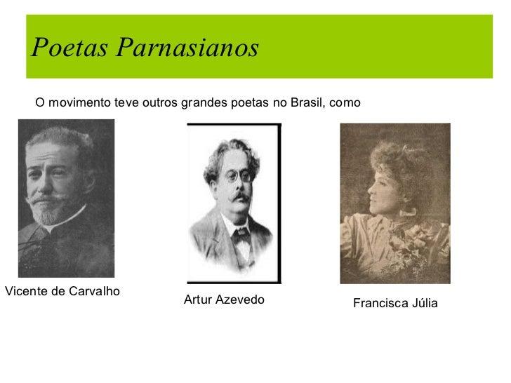 Poetas Parnasianos O movimento teve outros grandes poetas no Brasil, como  Francisca Júlia Vicente de Carvalho  Artur Azev...