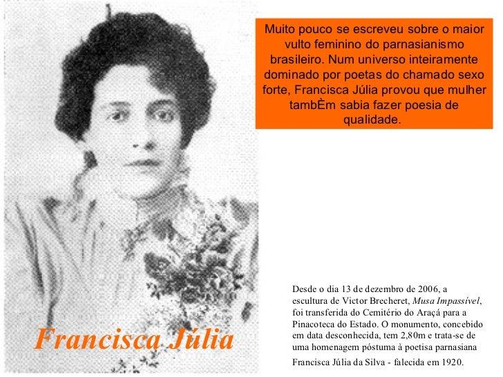 Francisca Júlia Muito pouco se escreveu sobre o maior vulto feminino do parnasianismo brasileiro. Num universo inteirament...
