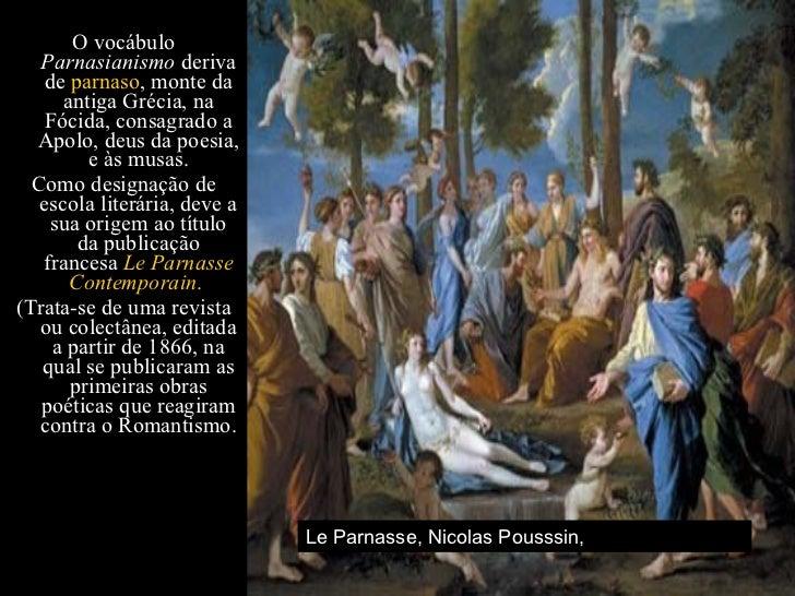 <ul><li>O vocábulo  Parnasianismo  deriva de  parnaso , monte da antiga Grécia, na Fócida, consagrado a Apolo, deus da poe...