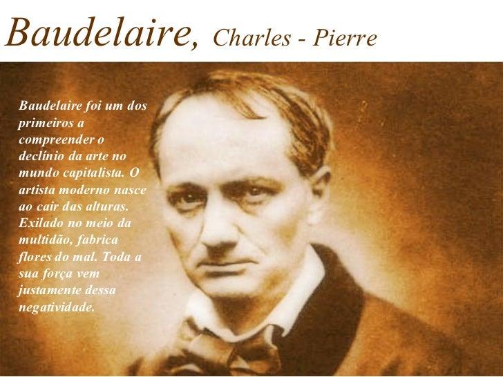 Baudelaire,   Charles - Pierre Baudelaire foi um dos primeiros a compreender o declínio da arte no mundo capitalista. O ar...