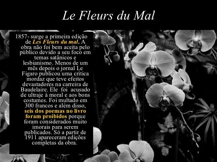 <ul><li>1857- surge a primeira edição de  Les Fleurs du mal .  A obra não foi bem aceita pelo público devido a seu foco em...