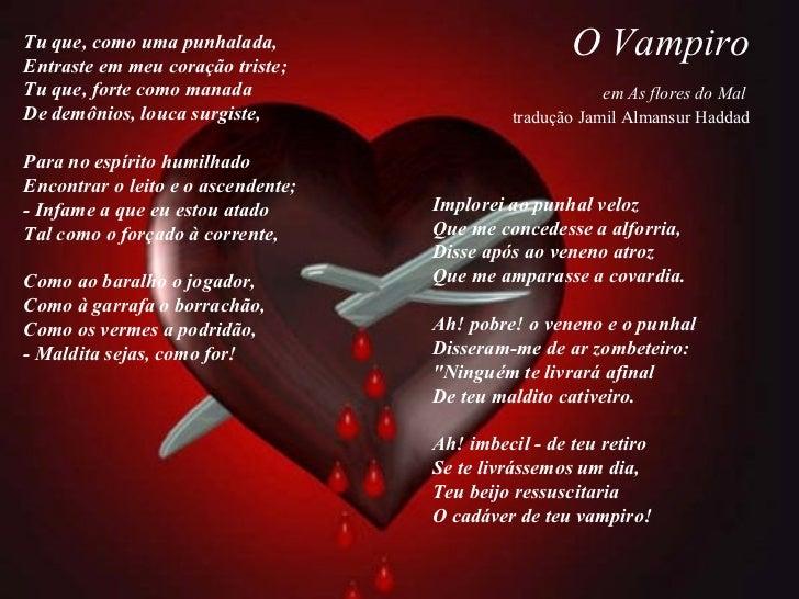 O Vampiro   em As flores do Mal  tradução Jamil Almansur Haddad Tu que, como uma punhalada, Entraste em meu coração triste...