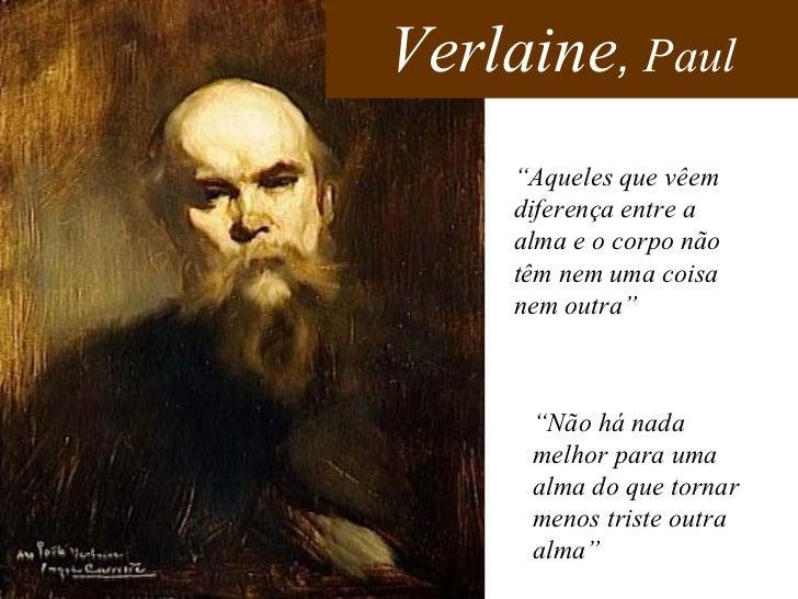 """Verlaine ,  Paul """" Aqueles que vêem diferença entre a alma e o corpo não têm nem uma coisa nem outra""""  """" Não há nada melho..."""