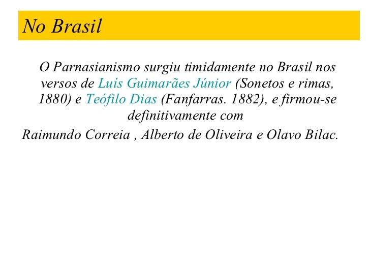 No Brasil <ul><li>O Parnasianismo surgiu timidamente no Brasil nos versos de  Luís Guimarães Júnior  (Sonetos e rimas, 188...