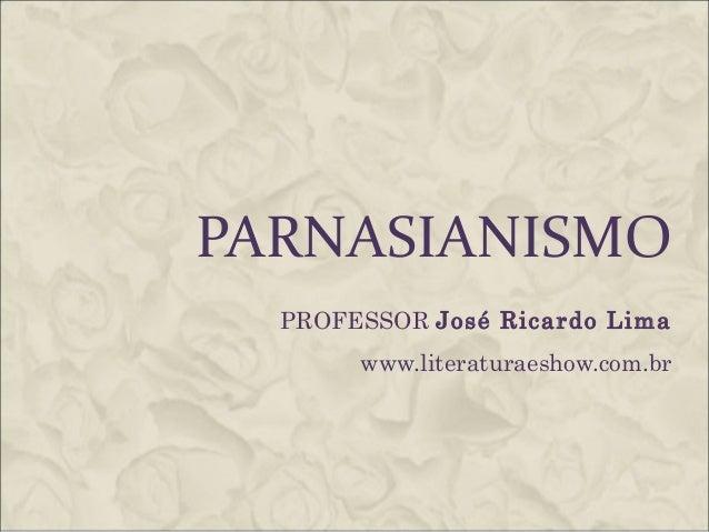 PARNASIANISMO PROFESSOR José Ricardo Lima www.literaturaeshow.com.br