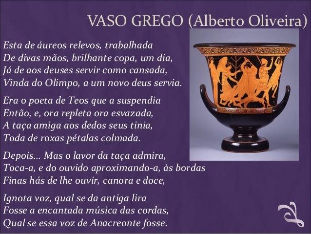 VASO GREGO (Alberto Oliveira) Esta de áureos relevos, trabalhada De divas mãos, brilhante copa, um dia, Já de aos deuses s...