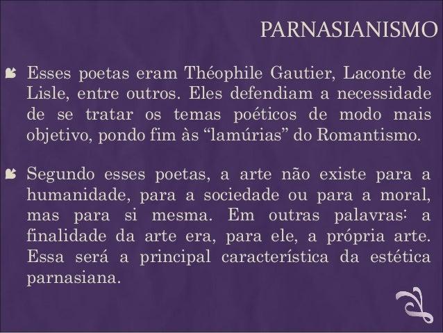 PARNASIANISMO  Esses poetas eram Théophile Gautier, Laconte de Lisle, entre outros. Eles defendiam a necessidade de se tr...
