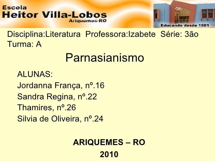 Disciplina:Literatura  Professora:Izabete  Série: 3ão  Turma: A  Parnasianismo ALUNAS: Jordanna França, nº.16 Sandra Regin...